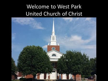 Welcome to West Park United Church of Christ. New Century Hymnal #394 In Christ There Is No East or West.