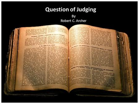 Question of Judging By Robert C. Archer. Christians Must Judge!