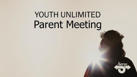 YOUTH UNLIMITED Parent Meeting. For more information and details: www.youthunlimited.org.