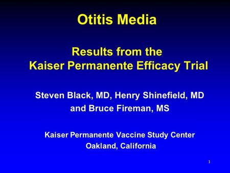 1 Otitis Media Results from the Kaiser Permanente Efficacy Trial Steven Black, MD, Henry Shinefield, MD and Bruce Fireman, MS Kaiser Permanente Vaccine.