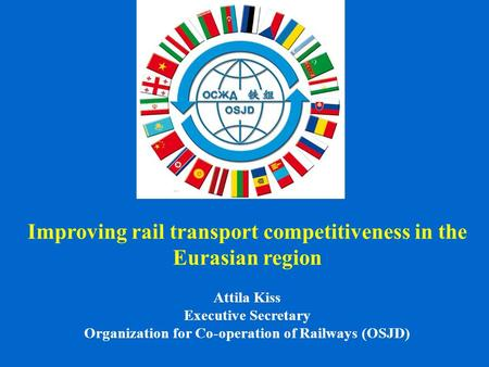 Improving rail transport competitiveness in the Eurasian region Attila Kiss Executive Secretary Organization for Co-operation of Railways (OSJD)