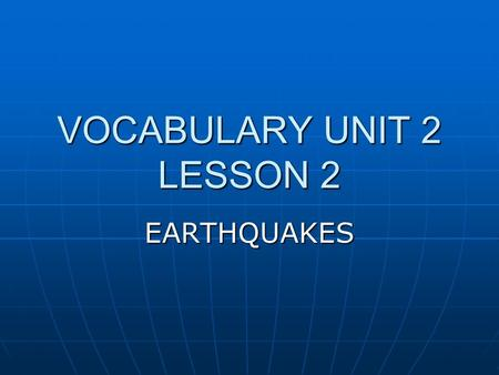 VOCABULARY UNIT 2 LESSON 2 EARTHQUAKES. destroy it is a VERB it is a VERB To tear down or break up To tear down or break up Synonym: damage Synonym: damage.