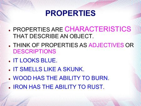 PROPERTIES PROPERTIES ARE CHARACTERISTICS THAT DESCRIBE AN OBJECT.