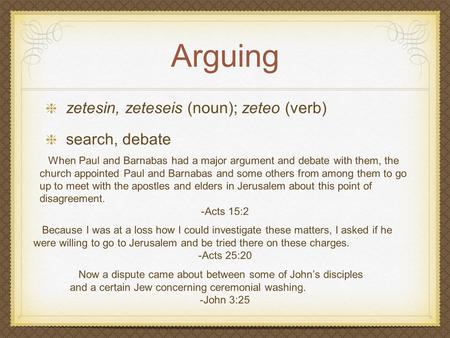 Arguing zetesin, zeteseis (noun); zeteo (verb) search, debate Because I was at a loss how I could investigate these matters, I asked if he were willing.