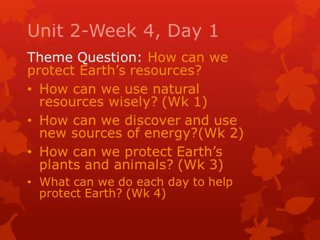 Unit 2-Week 4, Day 1 Theme Question: How can we protect Earth's resources? How can we use natural resources wisely? (Wk 1) How can we discover and use.