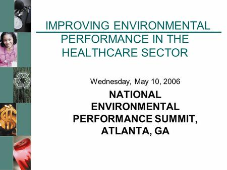 IMPROVING ENVIRONMENTAL PERFORMANCE IN THE HEALTHCARE SECTOR Wednesday, May 10, 2006 NATIONAL ENVIRONMENTAL PERFORMANCE SUMMIT, ATLANTA, GA.