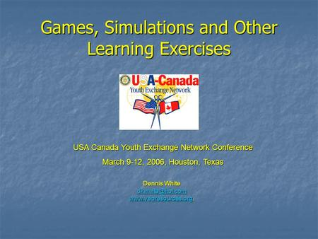 Games, Simulations and Other Learning Exercises USA Canada Youth Exchange Network Conference March 9-12, 2006, Houston, Texas Dennis White