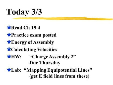 "Today 3/3  Read Ch 19.4  Practice exam posted  Energy of Assembly  Calculating Velocities  HW:""Charge Assembly 2"" Due Thursday  Lab: ""Mapping Equipotential."