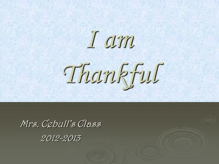 I am Thankful Mrs. Cebull's Class 2012-2013 I AM THANKFUL FOR… I AM THANKFUL FOR… Brothers and dad and for teaching how to Brothers and dad and for teaching.