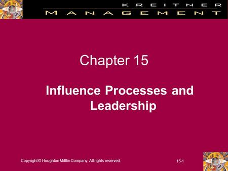 Copyright © Houghton Mifflin Company. All rights reserved. 15-1 Chapter 15 Influence Processes and Leadership.