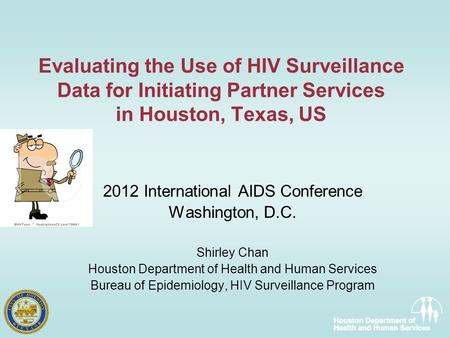Evaluating the Use of HIV Surveillance Data for Initiating Partner Services in Houston, Texas, US 2012 International AIDS Conference Washington, D.C. Shirley.