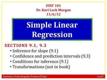 Statistics: Unlocking the Power of Data Lock 5 STAT 101 Dr. Kari Lock Morgan 11/6/12 Simple Linear Regression SECTIONS 9.1, 9.3 Inference for slope (9.1)