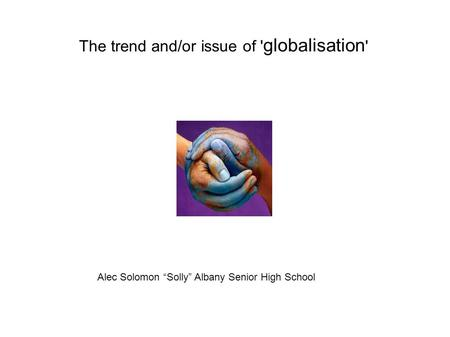 "The trend and/or issue of ' globalisation ' Alec Solomon ""Solly"" Albany Senior High School."
