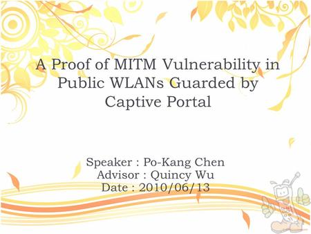 A Proof of MITM Vulnerability in Public WLANs Guarded by Captive Portal Speaker : Po-Kang Chen Advisor : Quincy Wu Date : 2010/06/13.