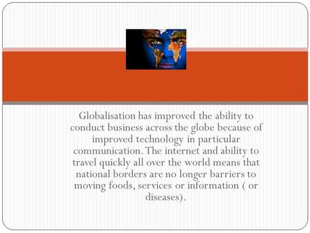 Globalisation has improved the ability to conduct business across the globe because of improved technology in particular communication. The internet and.