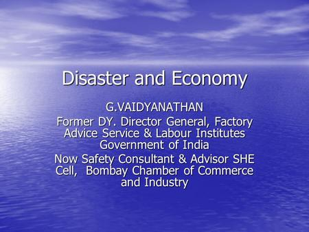 Disaster and Economy G.VAIDYANATHAN Former DY. Director General, Factory Advice Service & Labour Institutes Government of India Now Safety Consultant &
