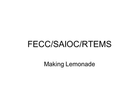 "FECC/SAIOC/RTEMS Making Lemonade. FECC ""Slow"" Code (in PC) –Ported iRMX code –By Bob Sass and Tony –As little hand work as possible –EPICS OSI layer –Dual."