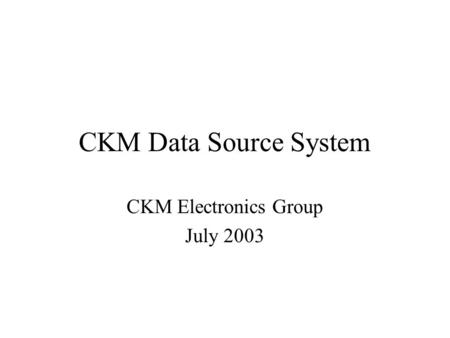 CKM Data Source System CKM Electronics Group July 2003.