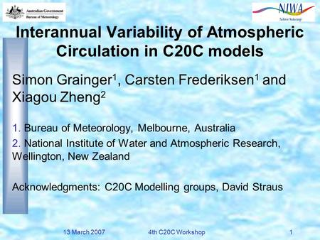 13 March 20074th C20C Workshop1 Interannual Variability of Atmospheric Circulation in C20C models Simon Grainger 1, Carsten Frederiksen 1 and Xiagou Zheng.