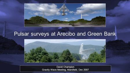 Pulsar surveys at Arecibo and Green Bank David Champion Gravity Wave Meeting, Marsfield, Dec 2007.