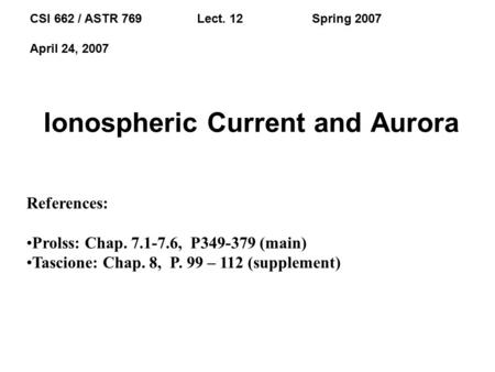 Ionospheric Current and Aurora CSI 662 / ASTR 769 Lect. 12 Spring 2007 April 24, 2007 References: Prolss: Chap. 7.1-7.6, P349-379 (main) Tascione: Chap.