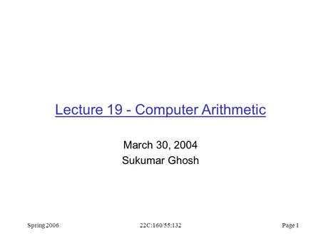 Spring 200622C:160/55:132 Page 1 Lecture 19 - Computer Arithmetic March 30, 2004 Sukumar Ghosh.
