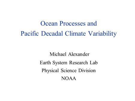 Ocean Processes and Pacific Decadal Climate Variability Michael Alexander Earth System Research Lab Physical Science Division NOAA.