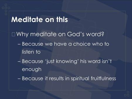 Meditate on this Why meditate on God's word? –Because we have a choice who to listen to –Because 'just knowing' his word isn't enough –Because it results.
