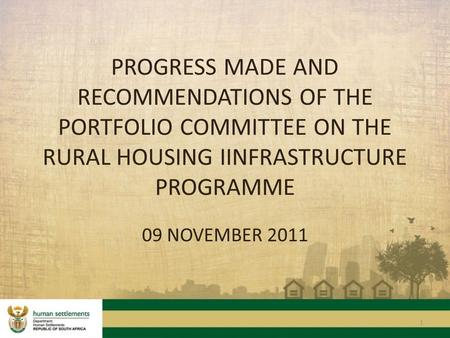 1 PROGRESS MADE AND RECOMMENDATIONS OF THE PORTFOLIO COMMITTEE ON THE RURAL HOUSING IINFRASTRUCTURE PROGRAMME 09 NOVEMBER 2011.