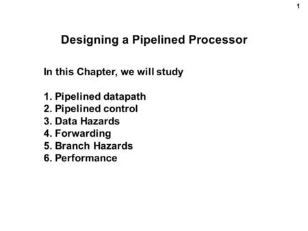 1 Designing a Pipelined Processor In this Chapter, we will study 1. Pipelined datapath 2. Pipelined control 3. Data Hazards 4. Forwarding 5. Branch Hazards.