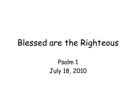 Blessed are the Righteous Psalm 1 July 18, 2010. 1. Blessed is the man that walketh not in the counsel of the ungodly, nor standeth in the way of sinners,