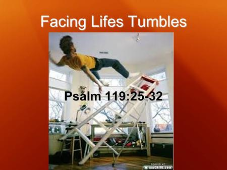 Facing Lifes Tumbles Psalm 119:25-32. Psalm 119:25-28 25 My soul clings to the dust; Revive me according to Your word. 26 I have declared my ways, and.