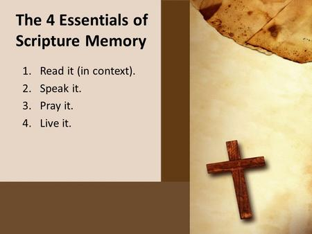 The 4 Essentials of Scripture Memory 1.Read it (in context). 2.Speak it. 3.Pray it. 4.Live it.