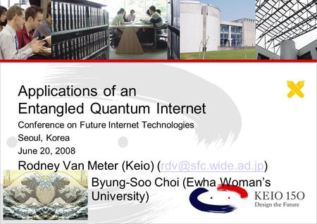 Copyright © 2006 Keio University Applications of an Entangled Quantum Internet Conference on Future Internet Technologies Seoul, Korea June 20, 2008 Rodney.