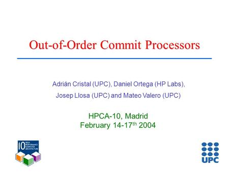 Out-of-Order Commit Processors Adrián Cristal (UPC), Daniel Ortega (HP Labs), Josep Llosa (UPC) and Mateo Valero (UPC) HPCA-10, Madrid February 14-17 th.