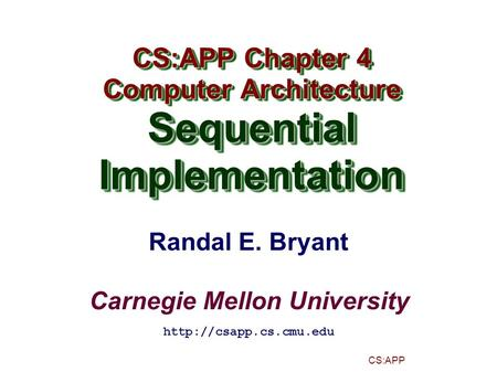 Randal E. Bryant Carnegie Mellon University CS:APP CS:APP Chapter 4 Computer Architecture SequentialImplementation CS:APP Chapter 4 Computer Architecture.