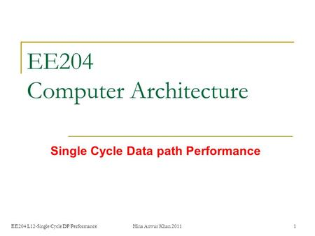 EE204 L12-Single Cycle DP PerformanceHina Anwar Khan 20111 EE204 Computer Architecture Single Cycle Data path Performance.