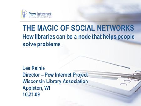 THE MAGIC OF SOCIAL NETWORKS How libraries can be a node that helps people solve problems Lee Rainie Director – Pew Internet Project Wisconsin Library.