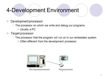 1 4-Development Environment Development processor  The processor on which we write and debug our programs Usually a PC Target processor  The processor.