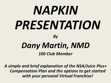 NAPKIN PRESENTATION By Dany Martin, NMD 100 Club Member A simple and brief explanation of the NSA/Juice Plus+ Compensation Plan and the options to get.