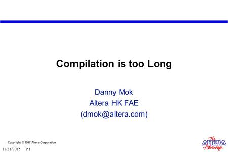 Copyright © 1997 Altera Corporation 11/21/2015 P.1 Compilation is too Long Danny Mok Altera HK FAE