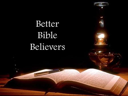 "Better Bible Believers. Seek the Truth ""But let every man be swift to hear…"" Be quick to make time for reading God's word (Acts 13:42; 17:11,32; 1 Tim."