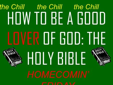 HOW TO BE A GOOD LOVER OF GOD: THE HOLY BIBLE the Chill HOMECOMIN' FRIDAY the Chill.