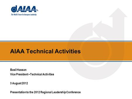 AIAA Technical Activities Basil Hassan Vice President –Technical Activities 3 August 2012 Presentation to the 2012 Regional Leadership Conference.
