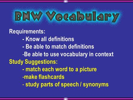 Requirements: - Know all definitions - Be able to match definitions - Be able to use vocabulary in context Study Suggestions: - match each word to a picture.