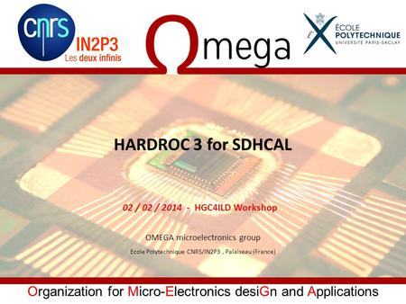 Organization for Micro-Electronics desiGn and Applications HARDROC 3 for SDHCAL OMEGA microelectronics group Ecole Polytechnique CNRS/IN2P3, Palaiseau.