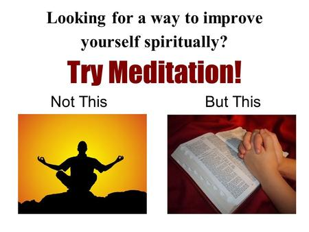 Looking for a way to improve yourself spiritually? Try Meditation! Not This But This.