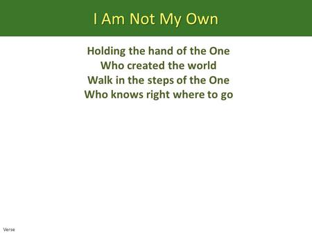 I Am Not My Own Holding the hand of the One Who created the world Walk in the steps of the One Who knows right where to go Verse.