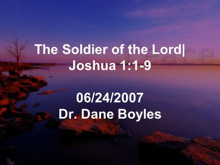 The Soldier of the Lord| Joshua 1:1-9 06/24/2007 Dr. Dane Boyles.