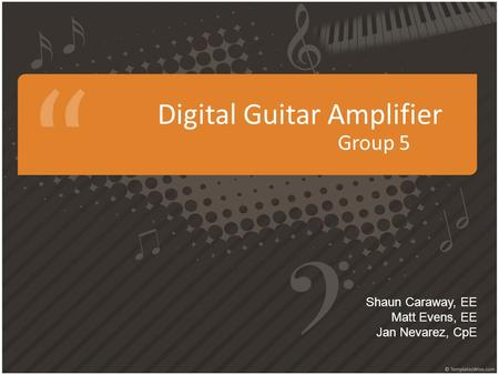 Digital Guitar Amplifier Group 5 Shaun Caraway, EE Matt Evens, EE Jan Nevarez, CpE.